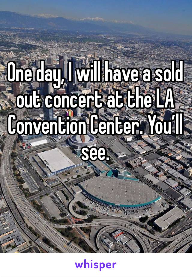 One day, I will have a sold out concert at the LA Convention Center. You'll see.