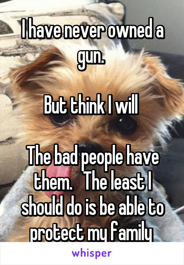 I have never owned a gun.   But think I will   The bad people have them.   The least I should do is be able to protect my family