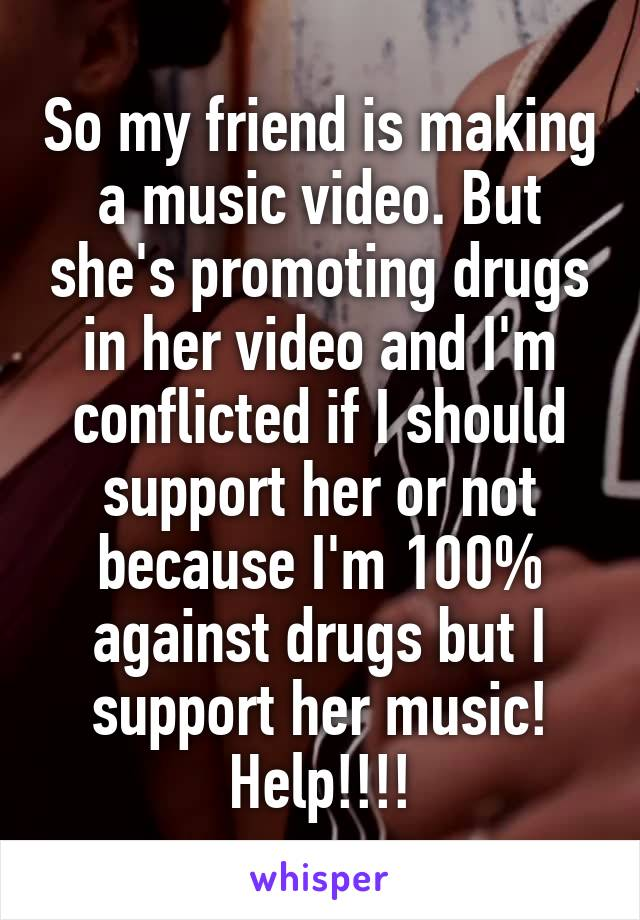 So my friend is making a music video. But she's promoting drugs in her video and I'm conflicted if I should support her or not because I'm 100% against drugs but I support her music! Help!!!!
