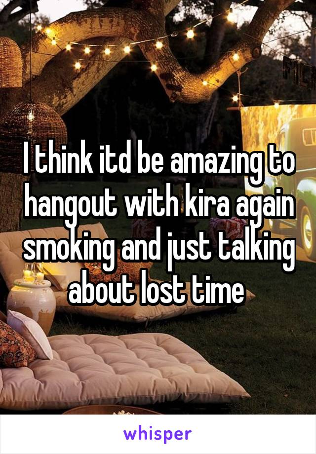 I think itd be amazing to hangout with kira again smoking and just talking about lost time