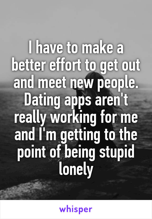 I have to make a better effort to get out and meet new people. Dating apps aren't really working for me and I'm getting to the point of being stupid lonely
