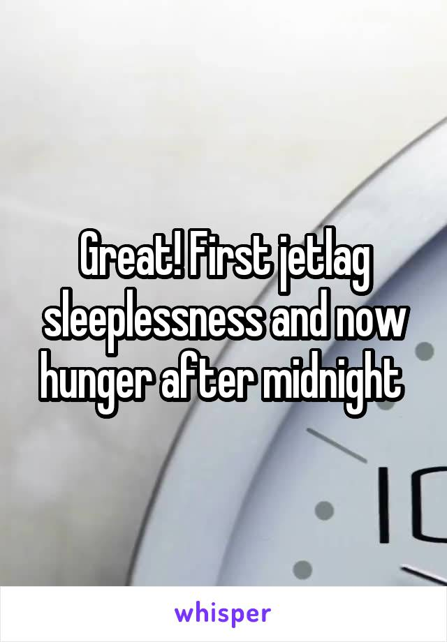 Great! First jetlag sleeplessness and now hunger after midnight