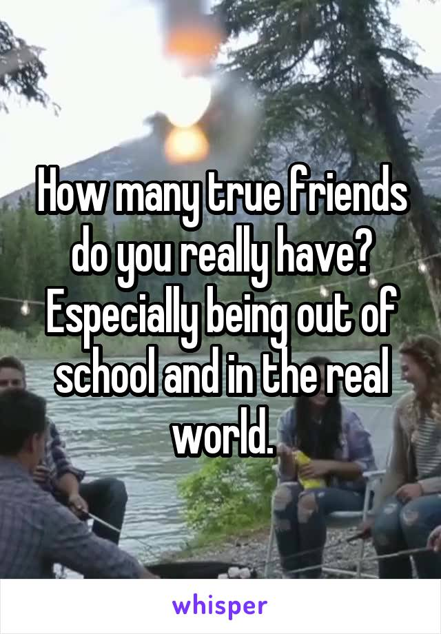 How many true friends do you really have? Especially being out of school and in the real world.