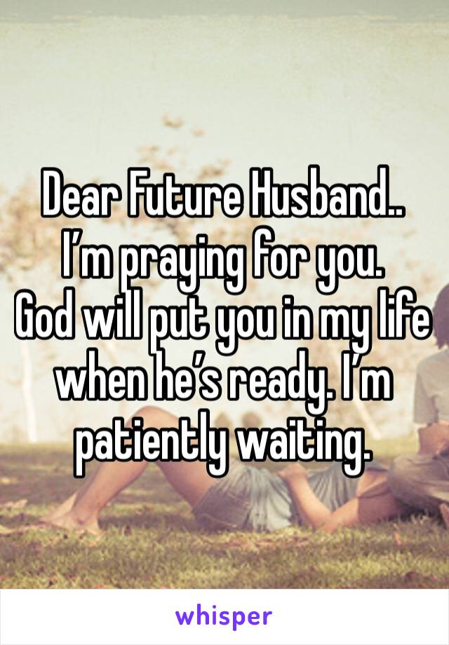 Dear Future Husband.. I'm praying for you.  God will put you in my life when he's ready. I'm patiently waiting.