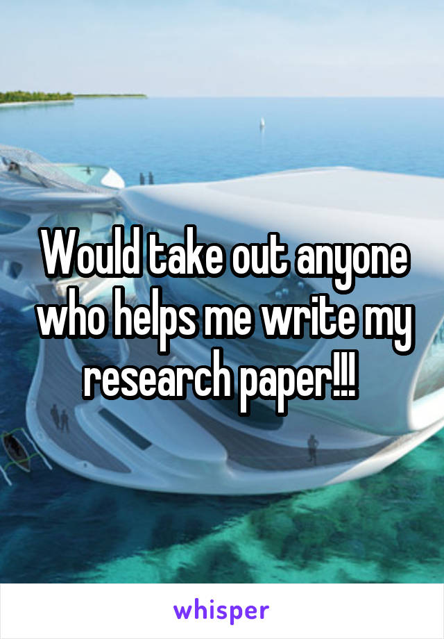 Would take out anyone who helps me write my research paper!!!