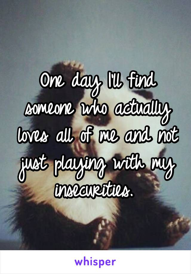 One day I'll find someone who actually loves all of me and not just playing with my insecurities.