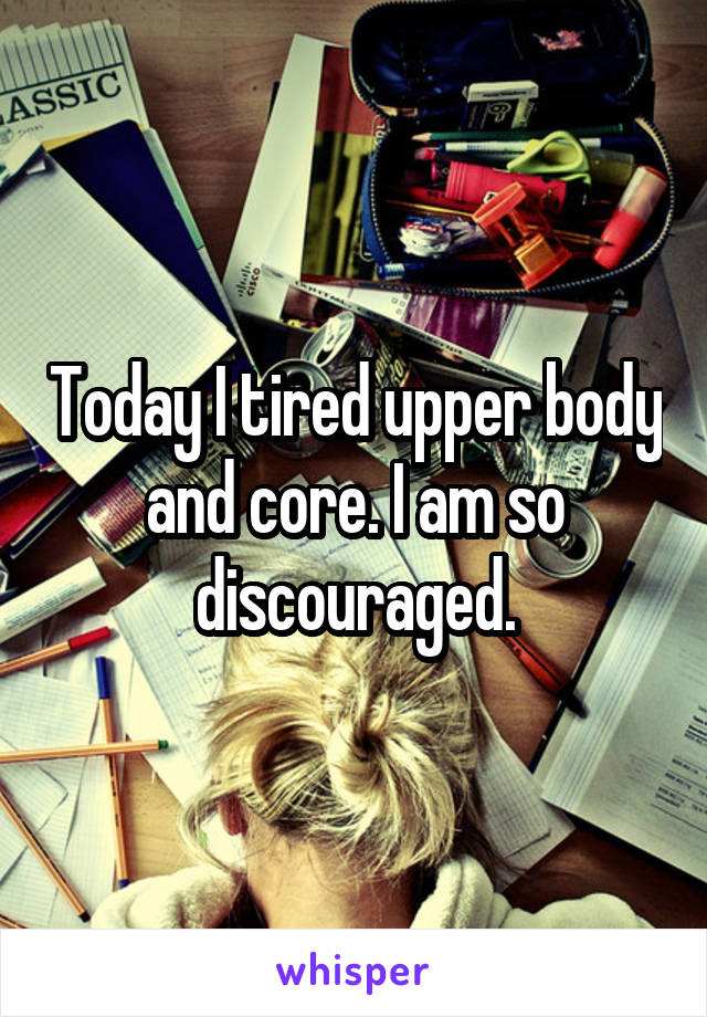 Today I tired upper body and core. I am so discouraged.