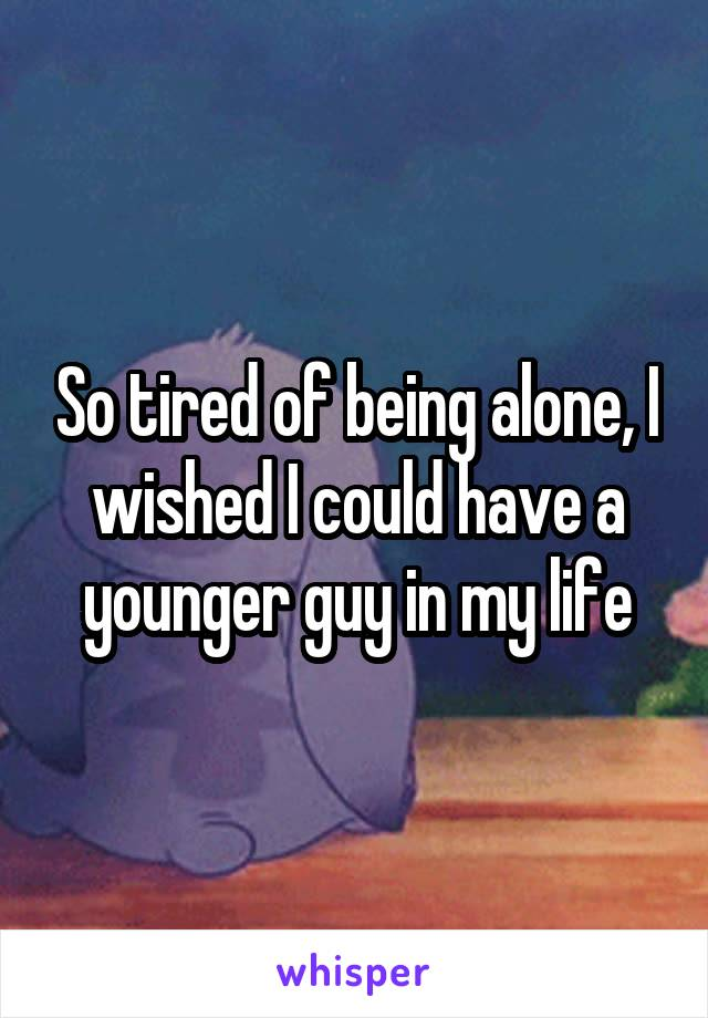 So tired of being alone, I wished I could have a younger guy in my life