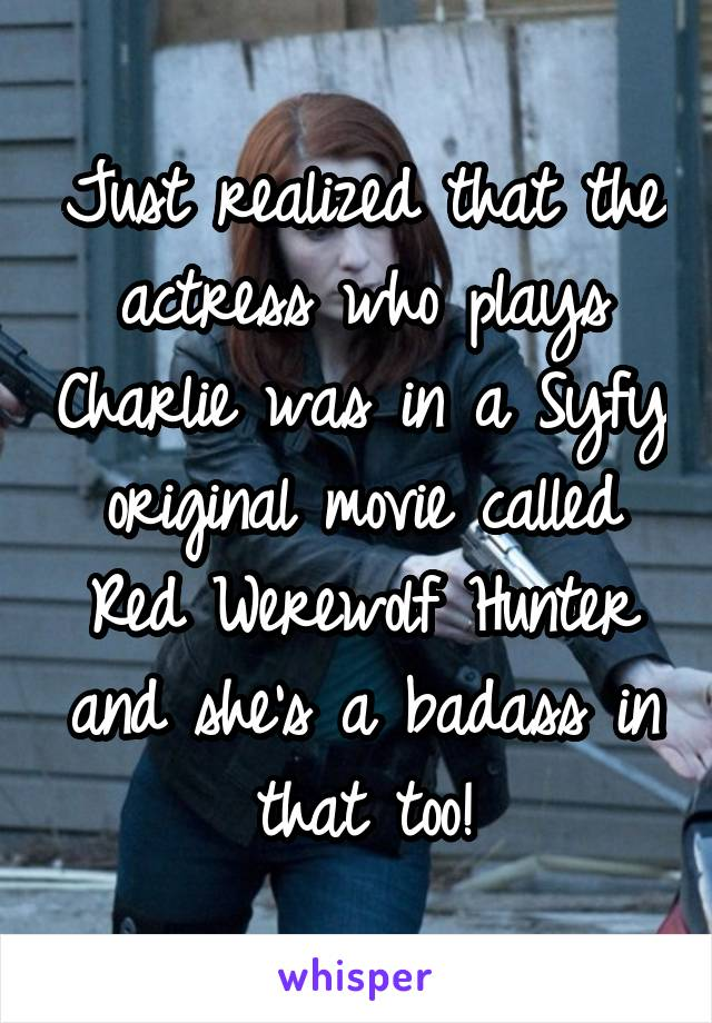 Just realized that the actress who plays Charlie was in a Syfy original movie called Red Werewolf Hunter and she's a badass in that too!