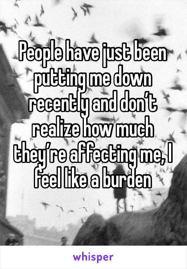 People have just been putting me down recently and don't realize how much they're affecting me, I feel like a burden