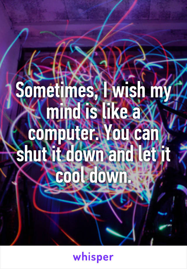 Sometimes, I wish my mind is like a computer. You can shut it down and let it cool down.