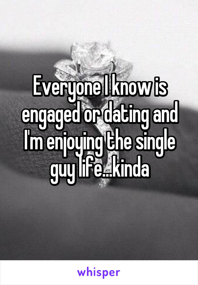 Everyone I know is engaged or dating and I'm enjoying the single guy life...kinda