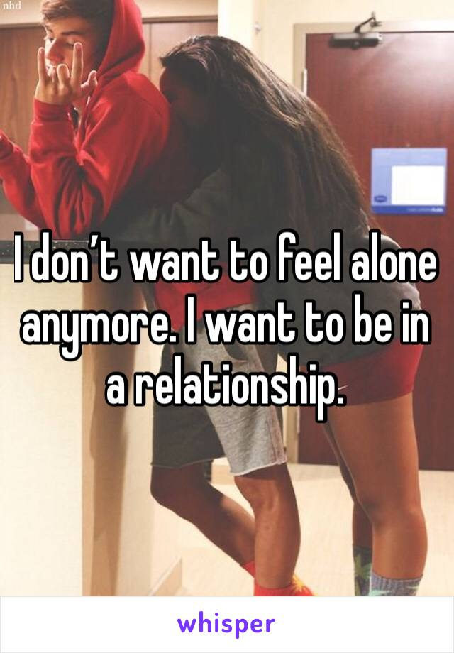 I don't want to feel alone anymore. I want to be in a relationship.