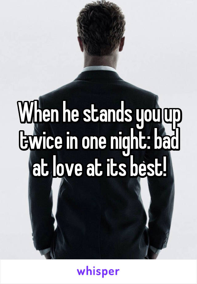 When he stands you up twice in one night: bad at love at its best!