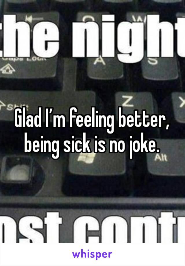 Glad I'm feeling better, being sick is no joke.