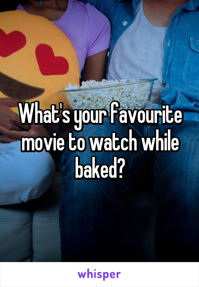 What's your favourite movie to watch while baked?