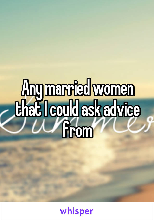 Any married women that I could ask advice from