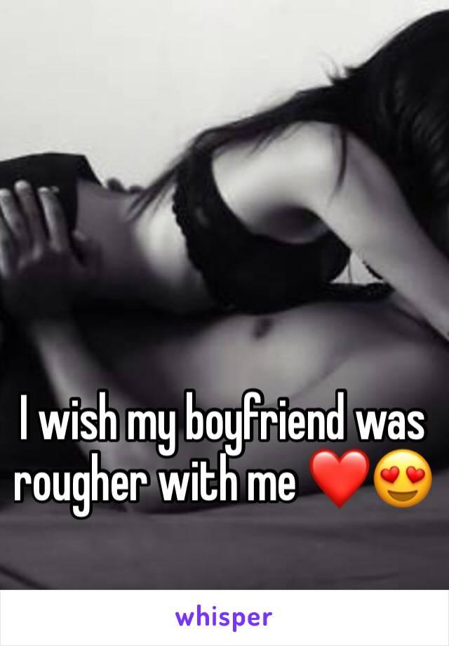 I wish my boyfriend was rougher with me ❤️😍