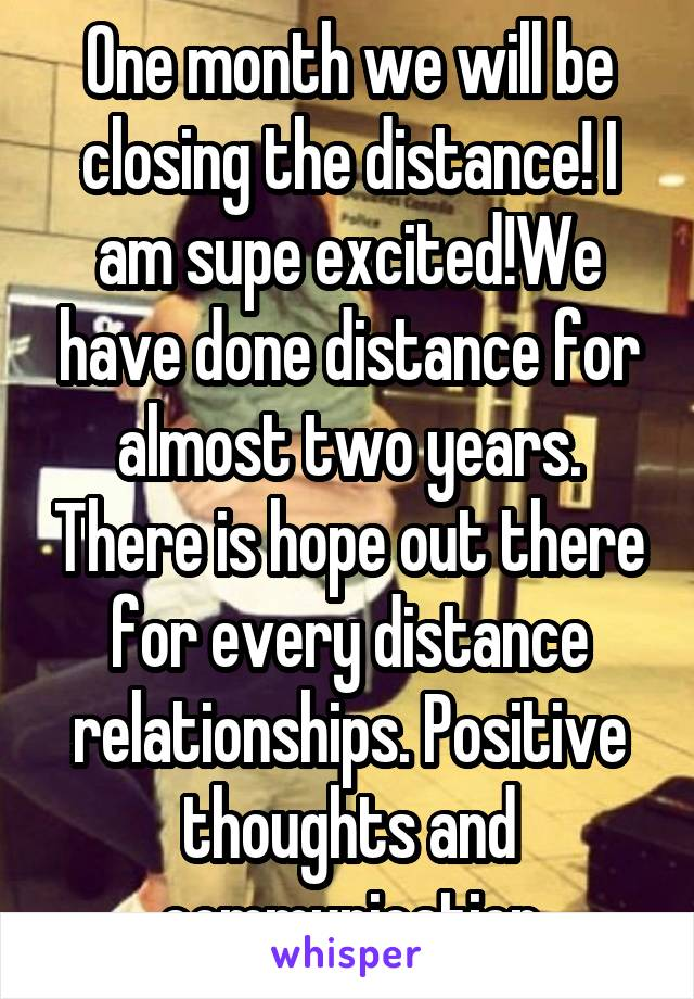 One month we will be closing the distance! I am supe excited!We have done distance for almost two years. There is hope out there for every distance relationships. Positive thoughts and communication