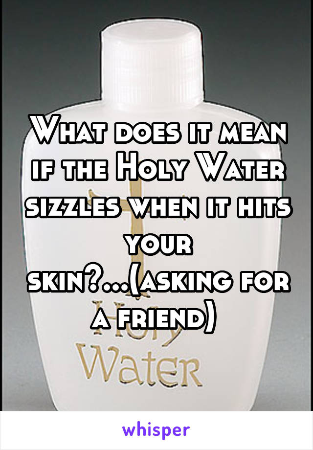 What does it mean if the Holy Water sizzles when it hits your skin?...(asking for a friend)