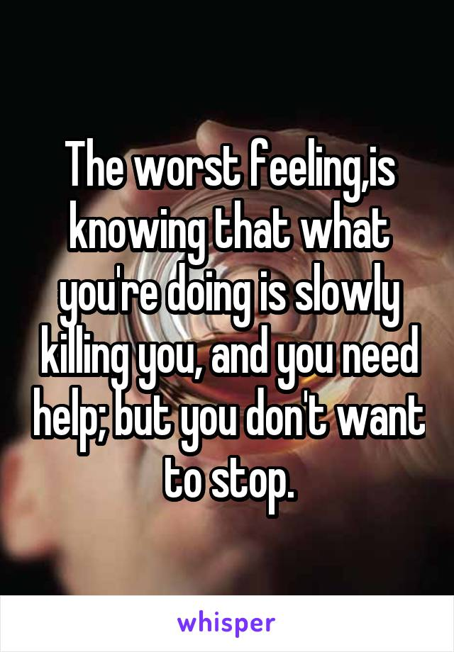 The worst feeling,is knowing that what you're doing is slowly killing you, and you need help; but you don't want to stop.