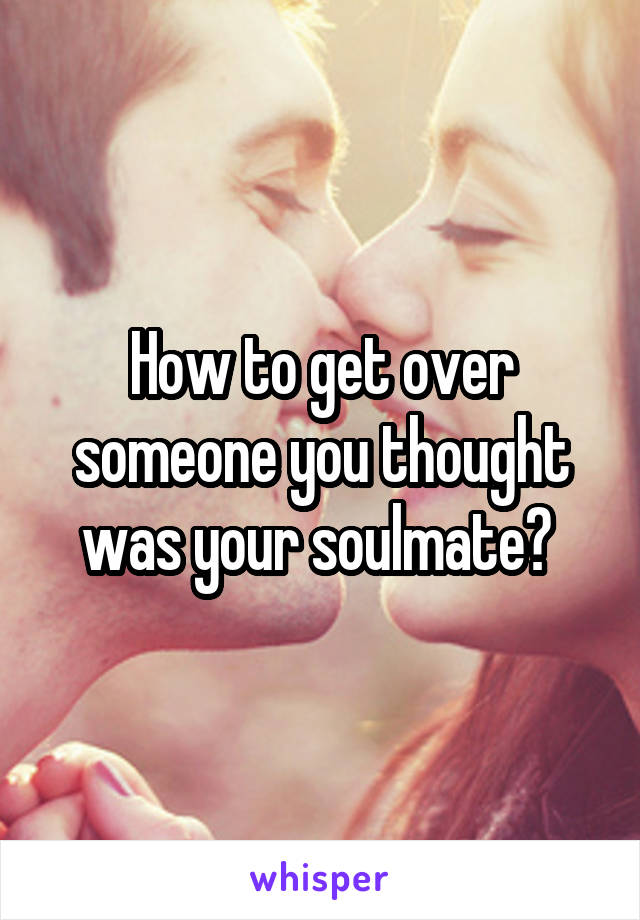 How to get over someone you thought was your soulmate?