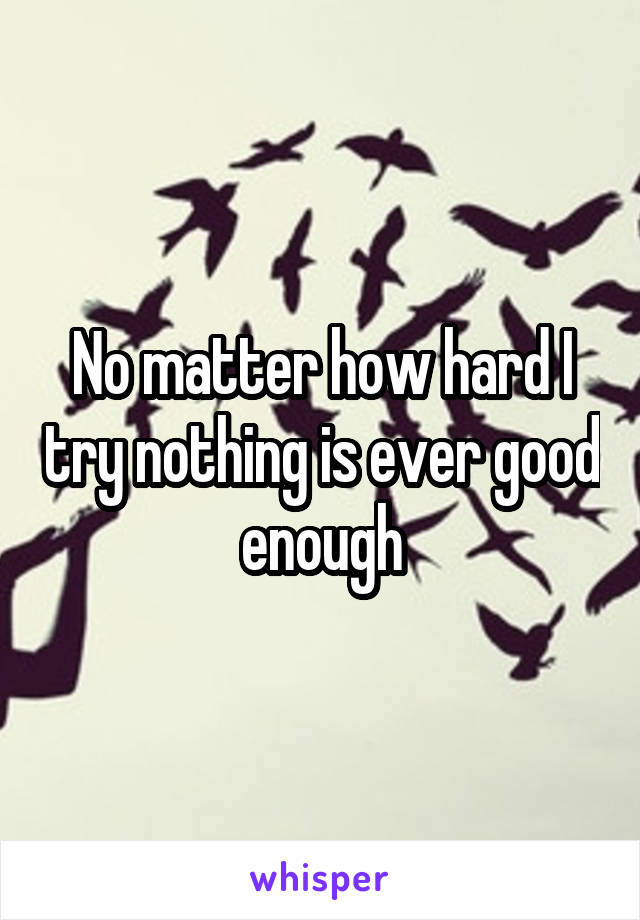 No matter how hard I try nothing is ever good enough