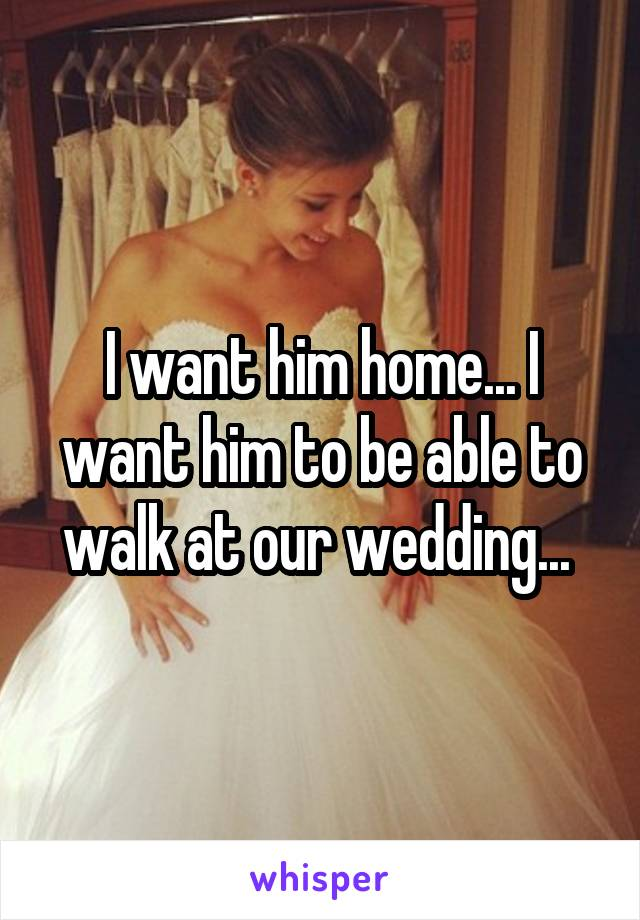 I want him home... I want him to be able to walk at our wedding...