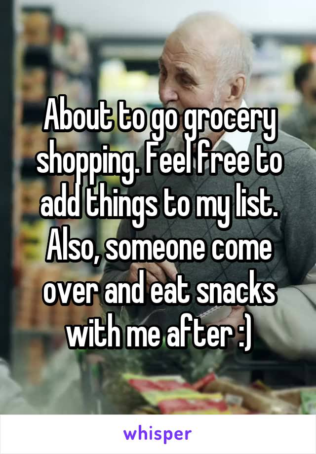 About to go grocery shopping. Feel free to add things to my list. Also, someone come over and eat snacks with me after :)