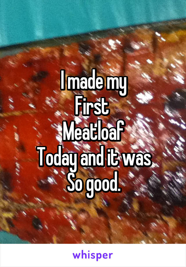 I made my First  Meatloaf Today and it was So good.