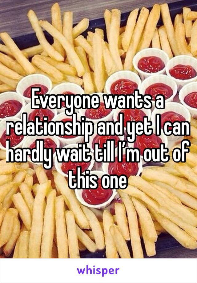 Everyone wants a relationship and yet I can hardly wait till I'm out of this one
