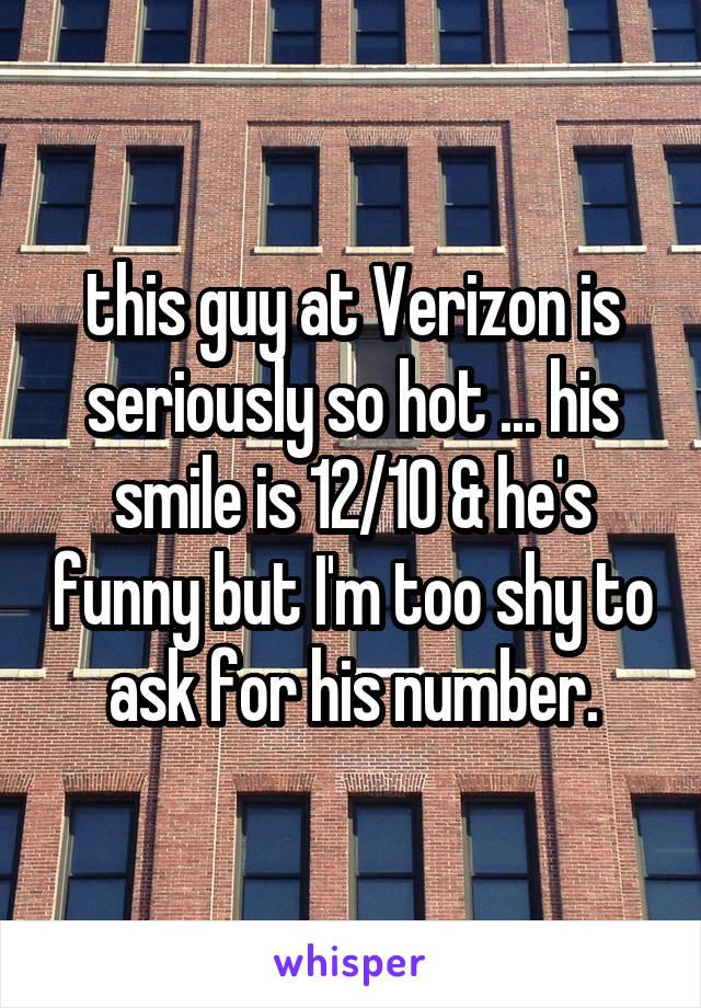 this guy at Verizon is seriously so hot ... his smile is 12/10 & he's funny but I'm too shy to ask for his number.