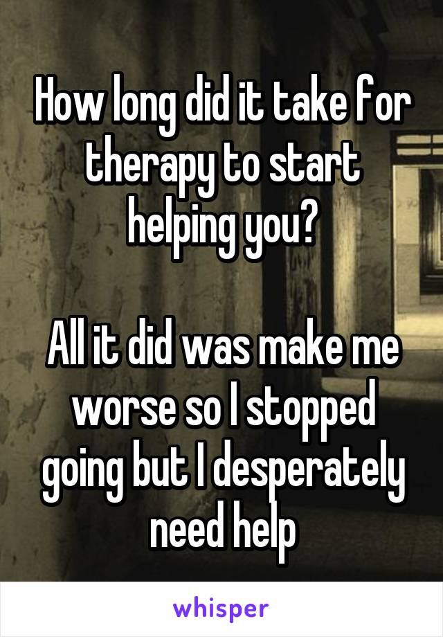 How long did it take for therapy to start helping you?  All it did was make me worse so I stopped going but I desperately need help