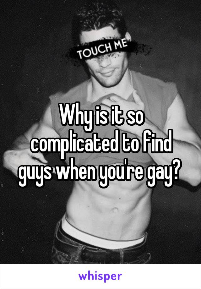 Why is it so complicated to find guys when you're gay?