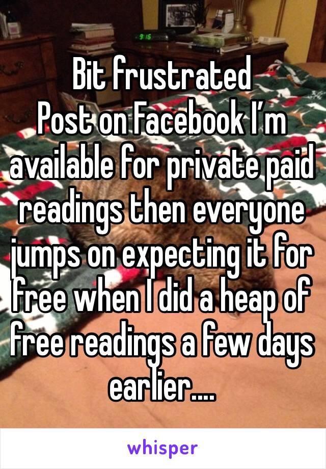 Bit frustrated  Post on Facebook I'm available for private paid readings then everyone jumps on expecting it for free when I did a heap of free readings a few days earlier....