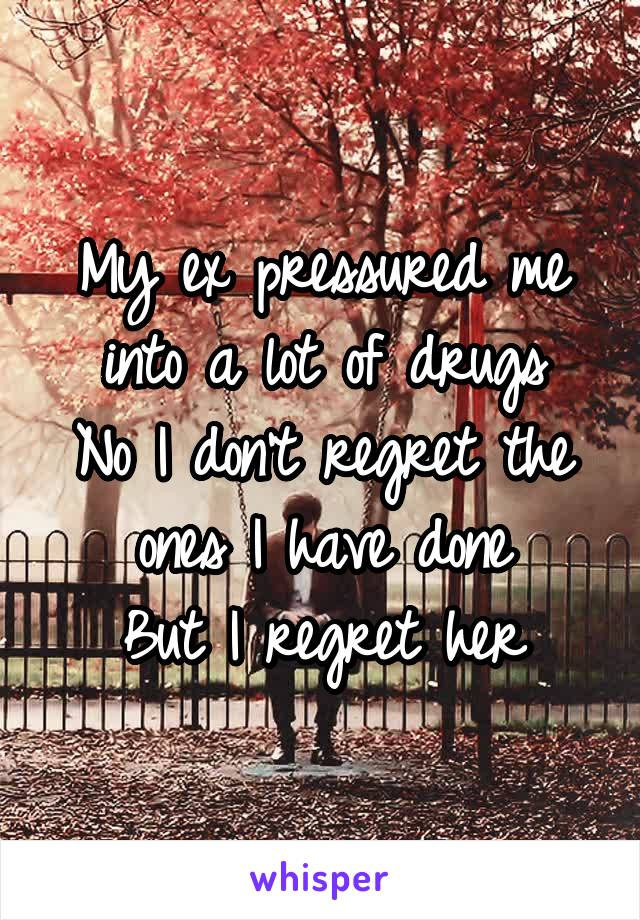 My ex pressured me into a lot of drugs No I don't regret the ones I have done But I regret her