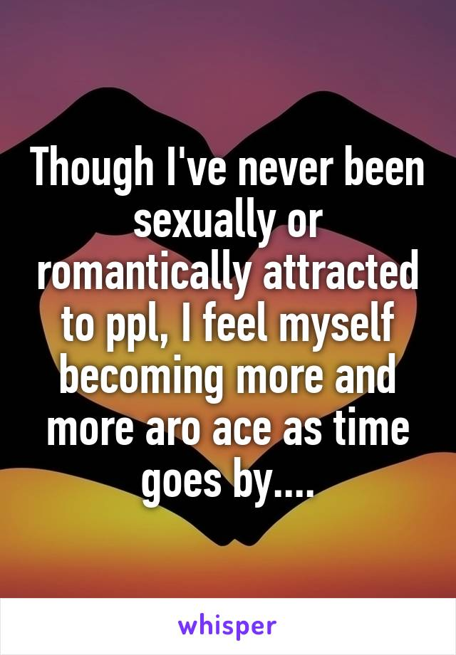Though I've never been sexually or romantically attracted to ppl, I feel myself becoming more and more aro ace as time goes by....