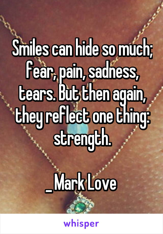 Smiles can hide so much; fear, pain, sadness, tears. But then again, they reflect one thing: strength.  _ Mark Love
