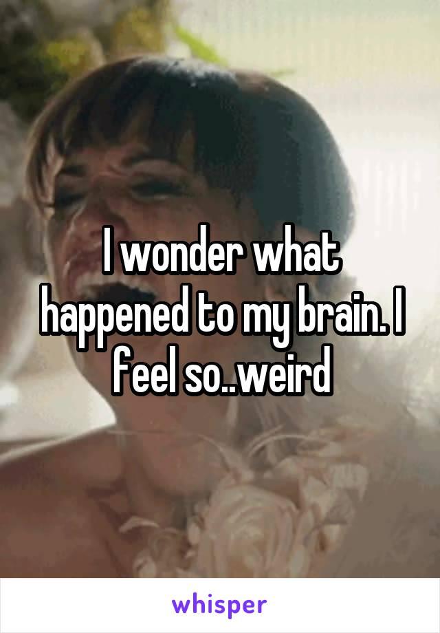 I wonder what happened to my brain. I feel so..weird