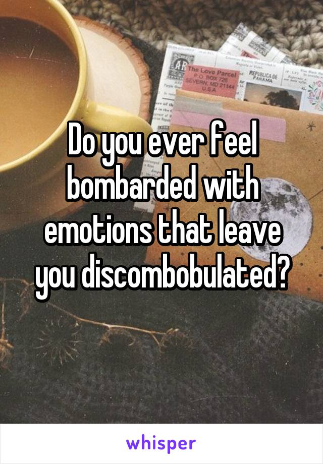 Do you ever feel bombarded with emotions that leave you discombobulated?