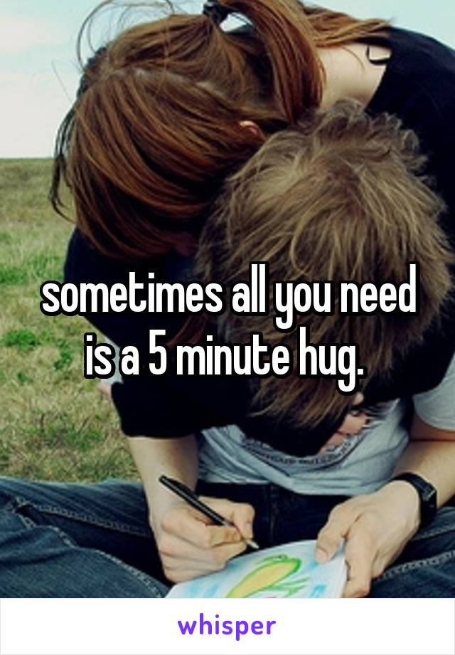 sometimes all you need is a 5 minute hug.