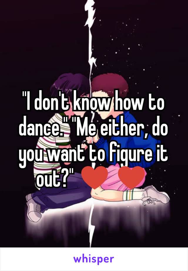 """""""I don't know how to dance."""" """"Me either, do you want to figure it out?"""" ♥ ♥"""