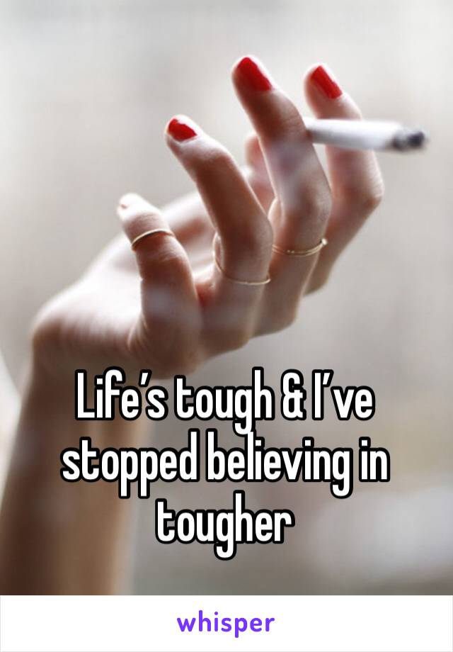 Life's tough & I've stopped believing in tougher
