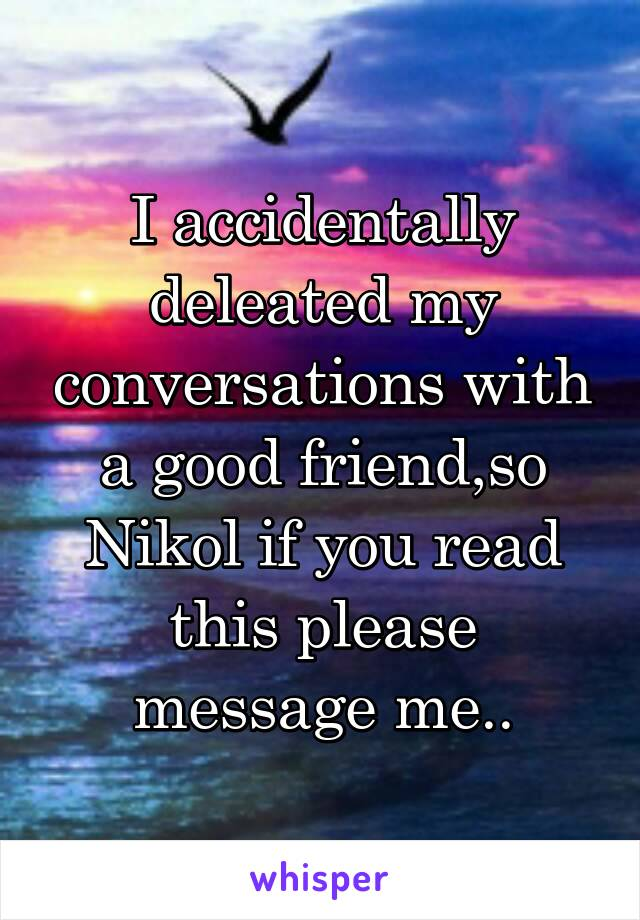 I accidentally deleated my conversations with a good friend,so Nikol if you read this please message me..