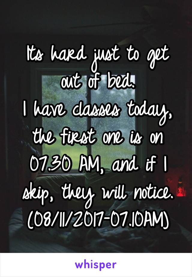 Its hard just to get out of bed. I have classes today, the first one is on 07.30 AM, and if I skip, they will notice. (08/11/2017-07.10AM)