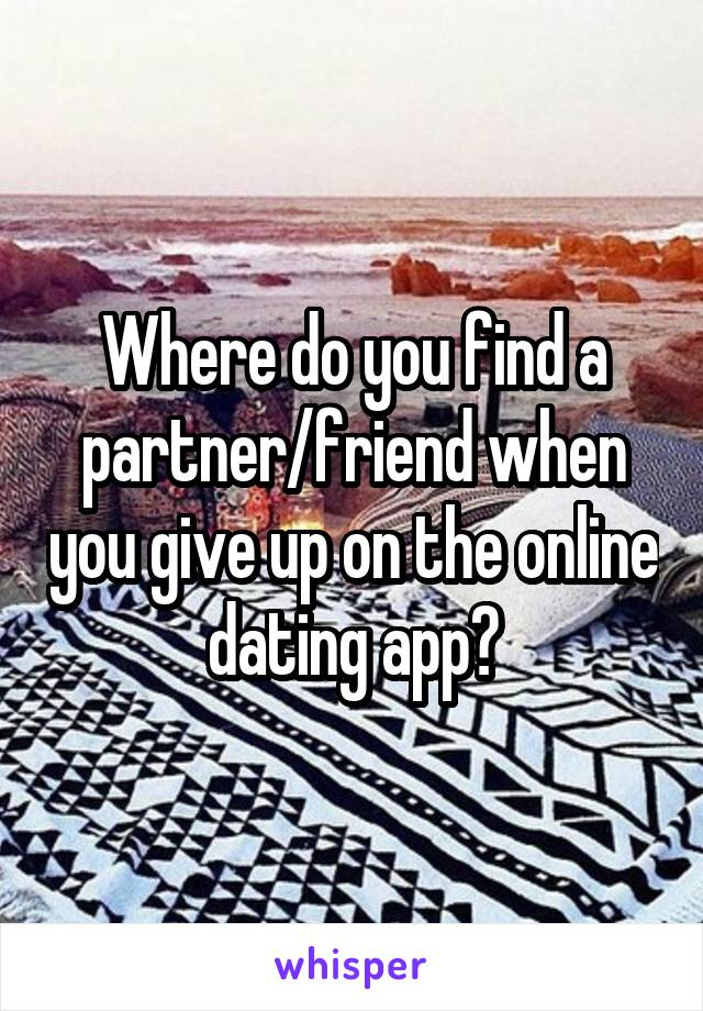 Where do you find a partner/friend when you give up on the online dating app?