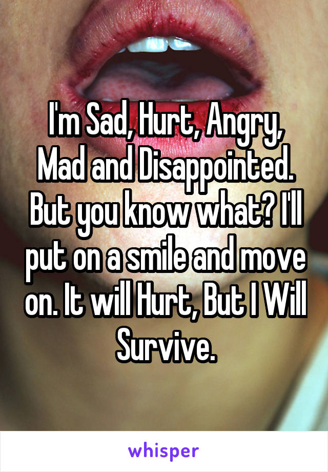 I'm Sad, Hurt, Angry, Mad and Disappointed. But you know what? I'll put on a smile and move on. It will Hurt, But I Will Survive.