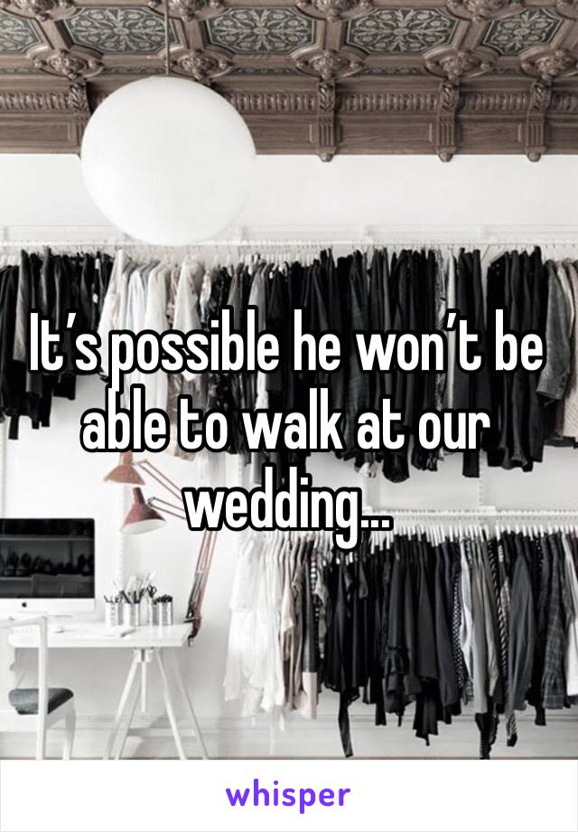 It's possible he won't be able to walk at our wedding...