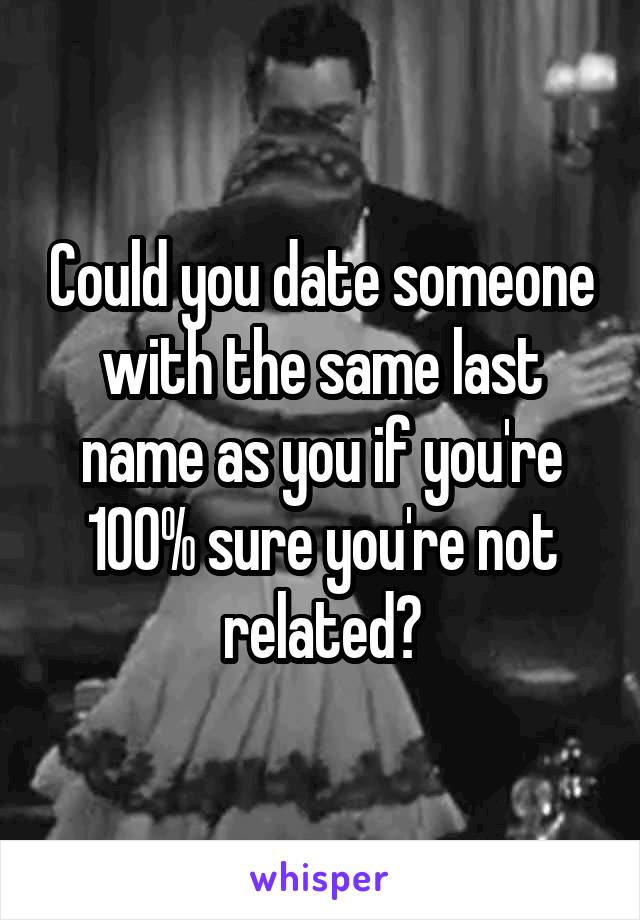 Could you date someone with the same last name as you if you're 100% sure you're not related?