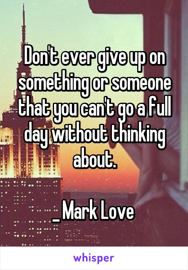 Don't ever give up on something or someone that you can't go a full day without thinking about.  _ Mark Love